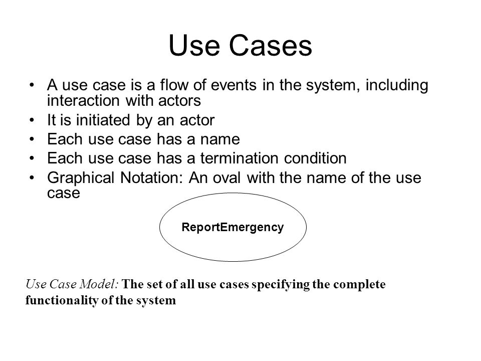 ReportEmergency Use Cases A use case is a flow of events in the system, including interaction with actors It is initiated by an actor Each use case ha