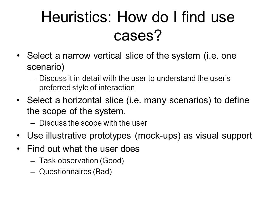 Heuristics: How do I find use cases? Select a narrow vertical slice of the system (i.e. one scenario) –Discuss it in detail with the user to understan