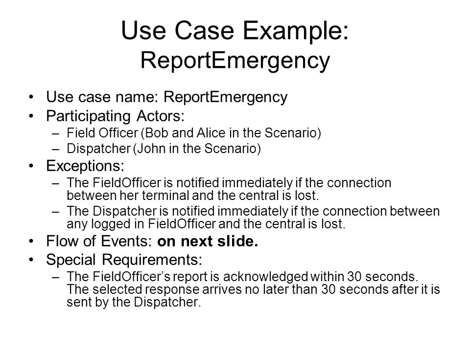 Use Case Example: ReportEmergency Use case name: ReportEmergency Participating Actors: –Field Officer (Bob and Alice in the Scenario) –Dispatcher (Joh