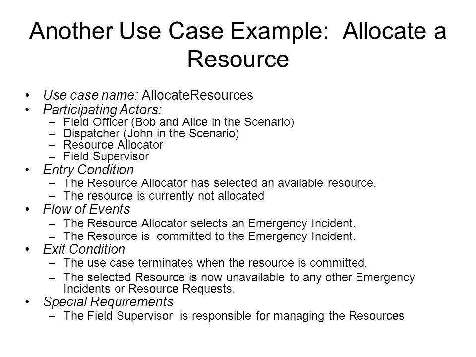 Another Use Case Example: Allocate a Resource Use case name: AllocateResources Participating Actors: –Field Officer (Bob and Alice in the Scenario) –Dispatcher (John in the Scenario) –Resource Allocator –Field Supervisor Entry Condition –The Resource Allocator has selected an available resource.