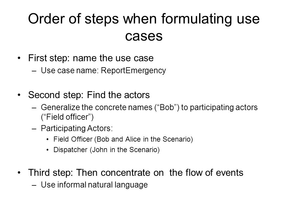 Order of steps when formulating use cases First step: name the use case –Use case name: ReportEmergency Second step: Find the actors –Generalize the concrete names ( Bob ) to participating actors ( Field officer ) –Participating Actors: Field Officer (Bob and Alice in the Scenario) Dispatcher (John in the Scenario) Third step: Then concentrate on the flow of events –Use informal natural language