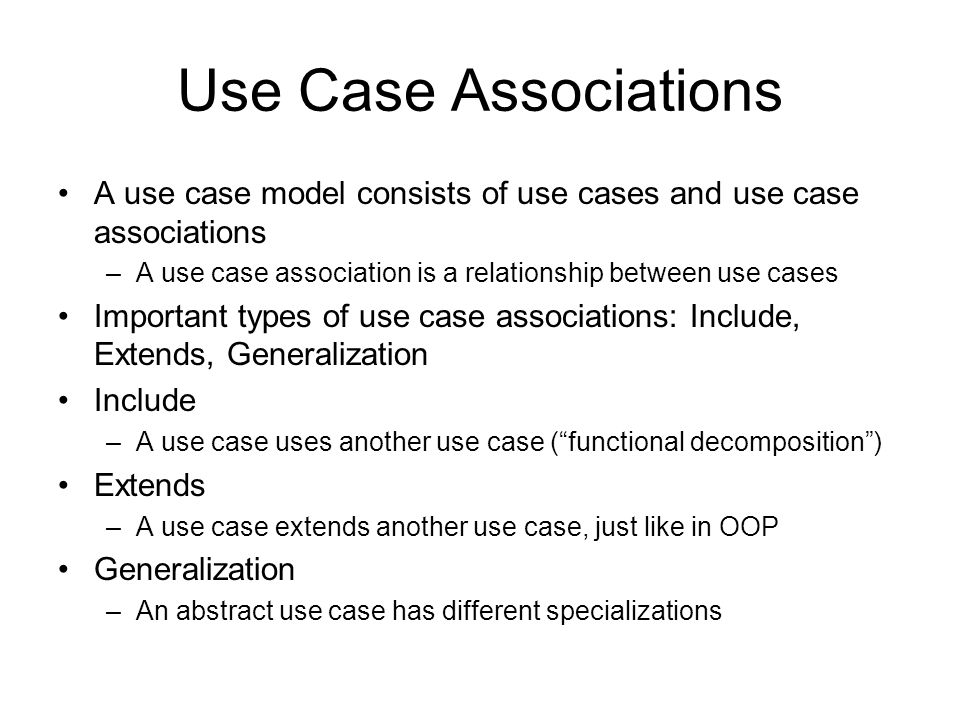 Use Case Associations A use case model consists of use cases and use case associations –A use case association is a relationship between use cases Important types of use case associations: Include, Extends, Generalization Include –A use case uses another use case ( functional decomposition ) Extends –A use case extends another use case, just like in OOP Generalization –An abstract use case has different specializations