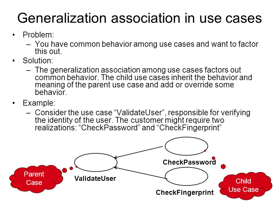 Generalization association in use cases Problem: –You have common behavior among use cases and want to factor this out.