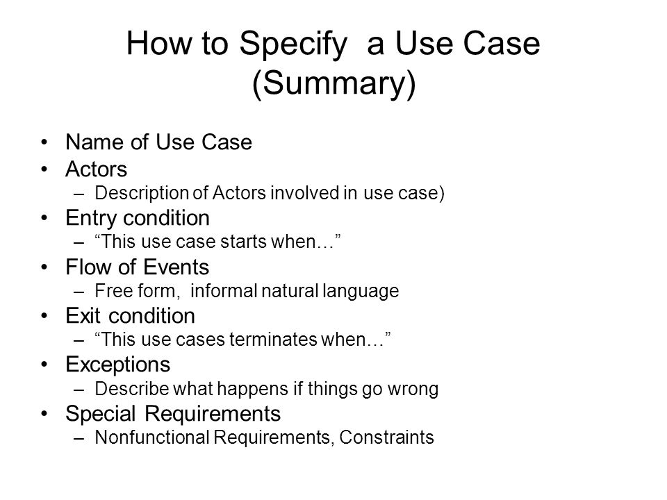 How to Specify a Use Case (Summary) Name of Use Case Actors –Description of Actors involved in use case) Entry condition – This use case starts when… Flow of Events –Free form, informal natural language Exit condition – This use cases terminates when… Exceptions –Describe what happens if things go wrong Special Requirements –Nonfunctional Requirements, Constraints