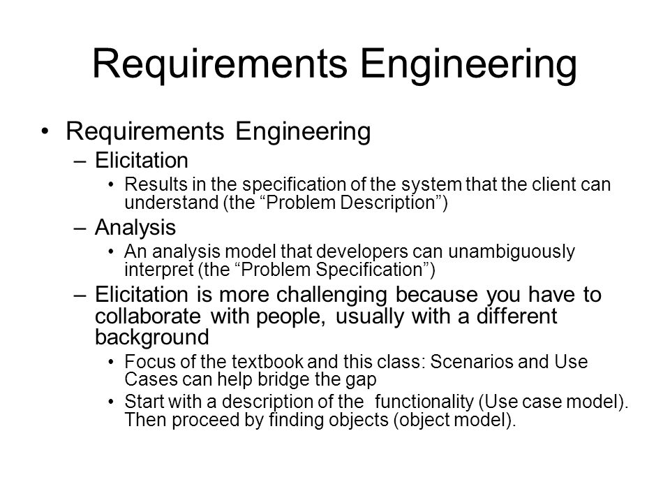 """Requirements Engineering –Elicitation Results in the specification of the system that the client can understand (the """"Problem Description"""") –Analysis"""