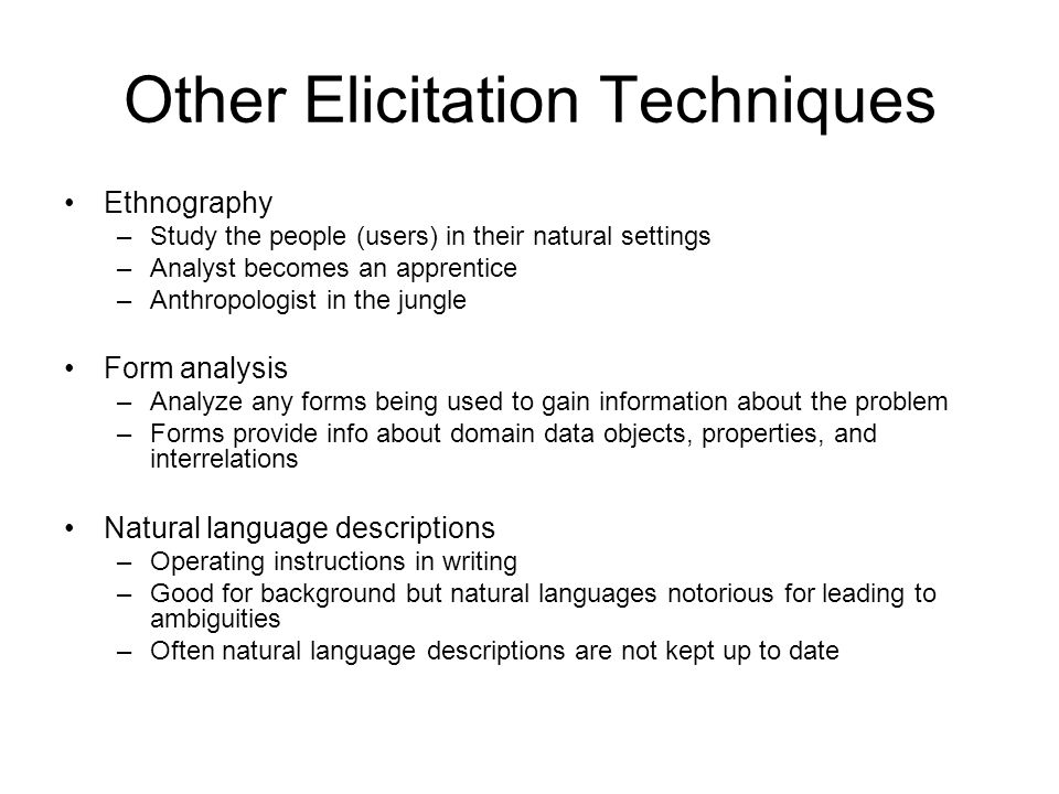 Other Elicitation Techniques Ethnography –Study the people (users) in their natural settings –Analyst becomes an apprentice –Anthropologist in the jungle Form analysis –Analyze any forms being used to gain information about the problem –Forms provide info about domain data objects, properties, and interrelations Natural language descriptions –Operating instructions in writing –Good for background but natural languages notorious for leading to ambiguities –Often natural language descriptions are not kept up to date