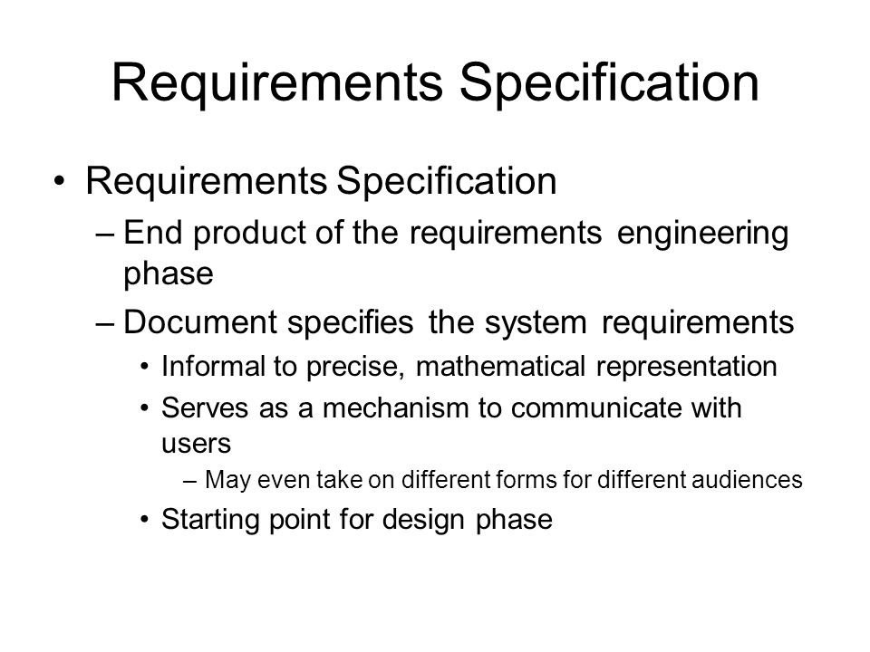 Requirements Specification –End product of the requirements engineering phase –Document specifies the system requirements Informal to precise, mathema