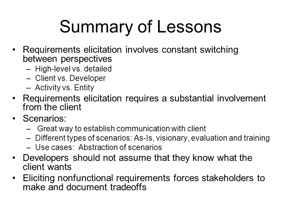 Summary of Lessons Requirements elicitation involves constant switching between perspectives –High-level vs.