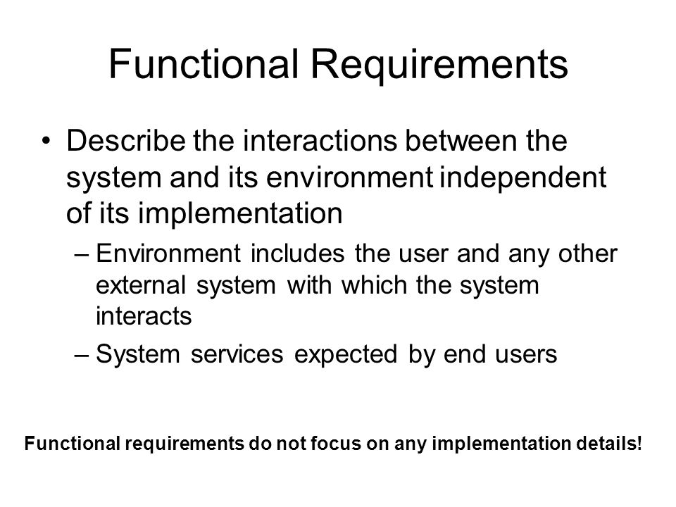 Functional Requirements Describe the interactions between the system and its environment independent of its implementation –Environment includes the user and any other external system with which the system interacts –System services expected by end users Functional requirements do not focus on any implementation details!