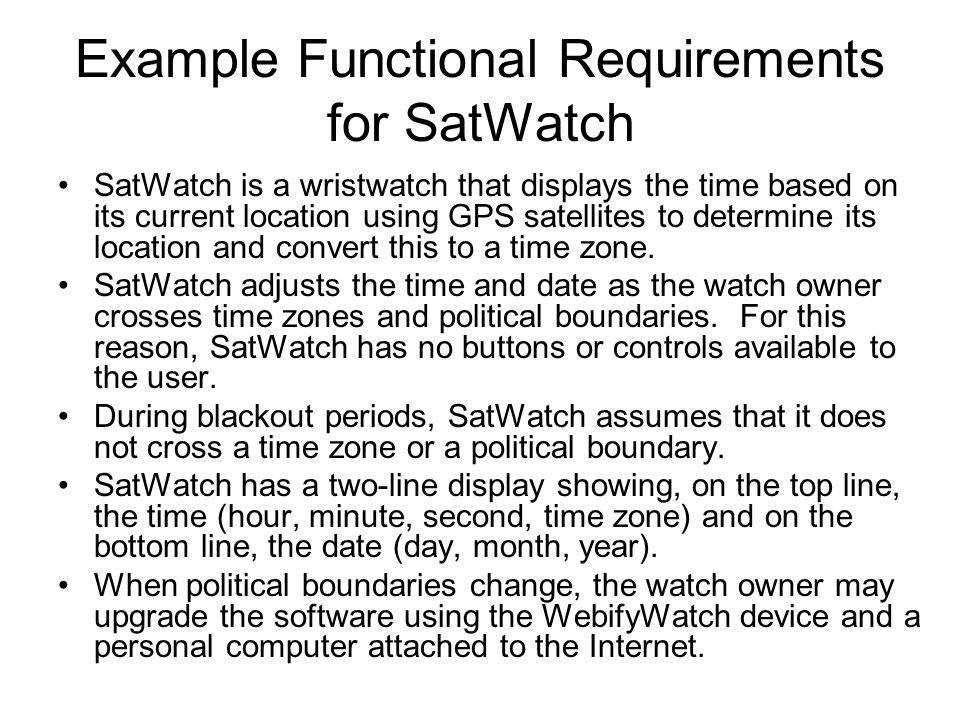 Example Functional Requirements for SatWatch SatWatch is a wristwatch that displays the time based on its current location using GPS satellites to determine its location and convert this to a time zone.