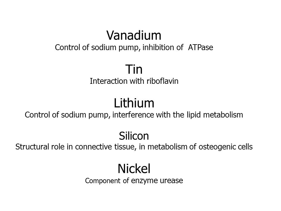 Vanadium Control of sodium pump, inhibition of ATPase Tin Interaction with riboflavin Lithium Control of sodium pump, interference with the lipid metabolism Silicon Structural role in connective tissue, in metabolism of osteogenic cells Nickel Component of enzyme urease
