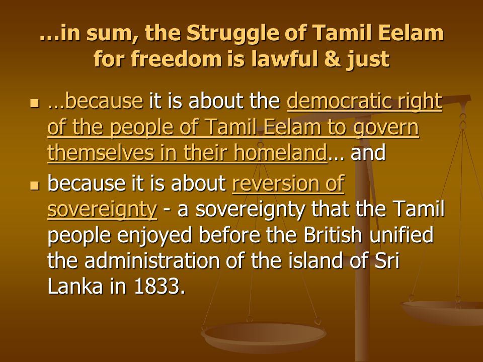 …in sum, the Struggle of Tamil Eelam for freedom is lawful & just …because it is about the democratic right of the people of Tamil Eelam to govern the