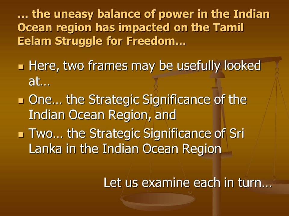 … the uneasy balance of power in the Indian Ocean region has impacted on the Tamil Eelam Struggle for Freedom… Here, two frames may be usefully looked at… Here, two frames may be usefully looked at… One… the Strategic Significance of the Indian Ocean Region, and One… the Strategic Significance of the Indian Ocean Region, and Two… the Strategic Significance of Sri Lanka in the Indian Ocean Region Two… the Strategic Significance of Sri Lanka in the Indian Ocean Region Let us examine each in turn…