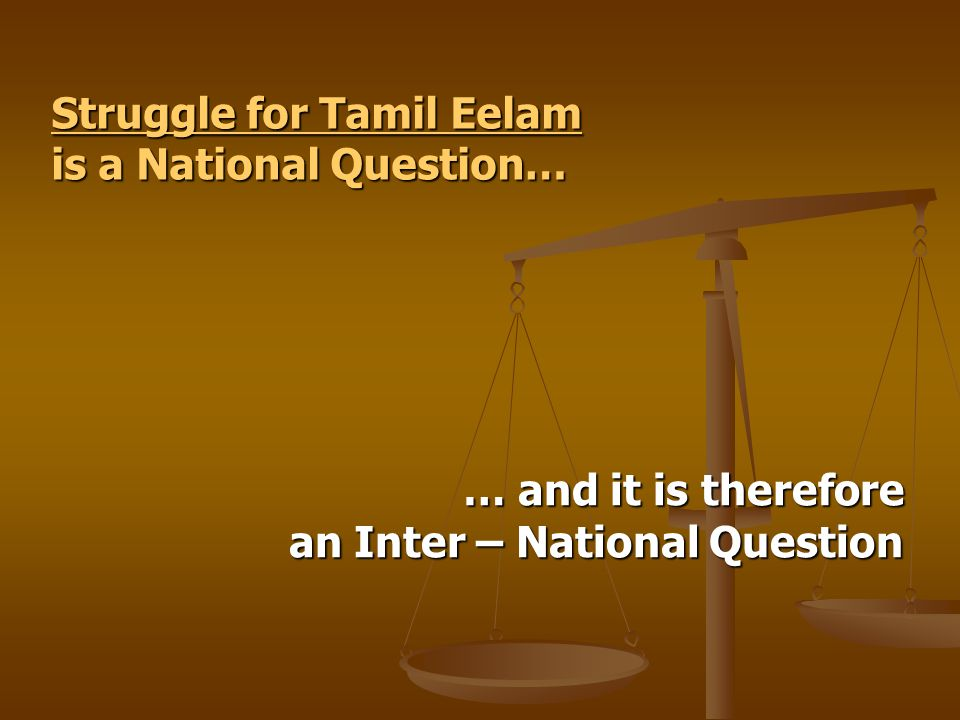 Struggle for Tamil Eelam Struggle for Tamil Eelam is a National Question… Struggle for Tamil Eelam … and it is therefore an Inter – National Question