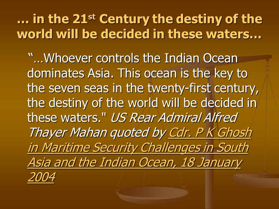 … in the 21 st Century the destiny of the world will be decided in these waters… …Whoever controls the Indian Ocean dominates Asia.