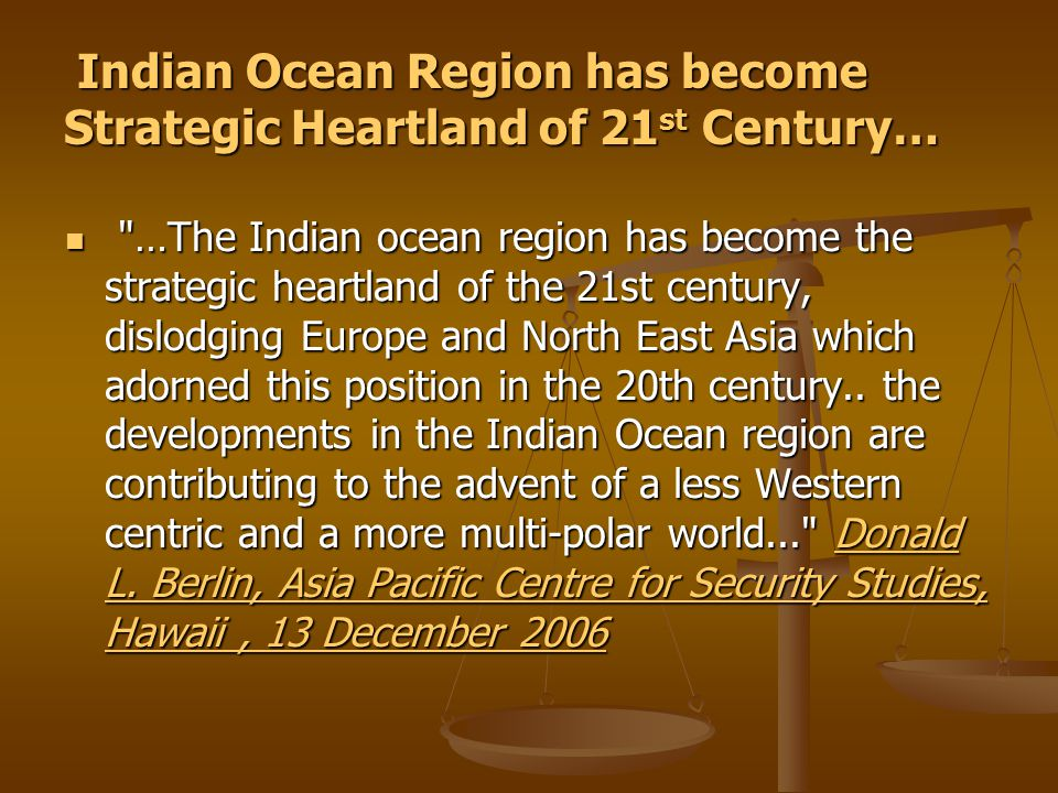 Indian Ocean Region has become Strategic Heartland of 21 st Century… Indian Ocean Region has become Strategic Heartland of 21 st Century… …The Indian ocean region has become the strategic heartland of the 21st century, dislodging Europe and North East Asia which adorned this position in the 20th century..