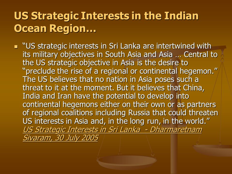 US Strategic Interests in the Indian Ocean Region… US strategic interests in Sri Lanka are intertwined with its military objectives in South Asia and Asia … Central to the US strategic objective in Asia is the desire to preclude the rise of a regional or continental hegemon. The US believes that no nation in Asia poses such a threat to it at the moment.