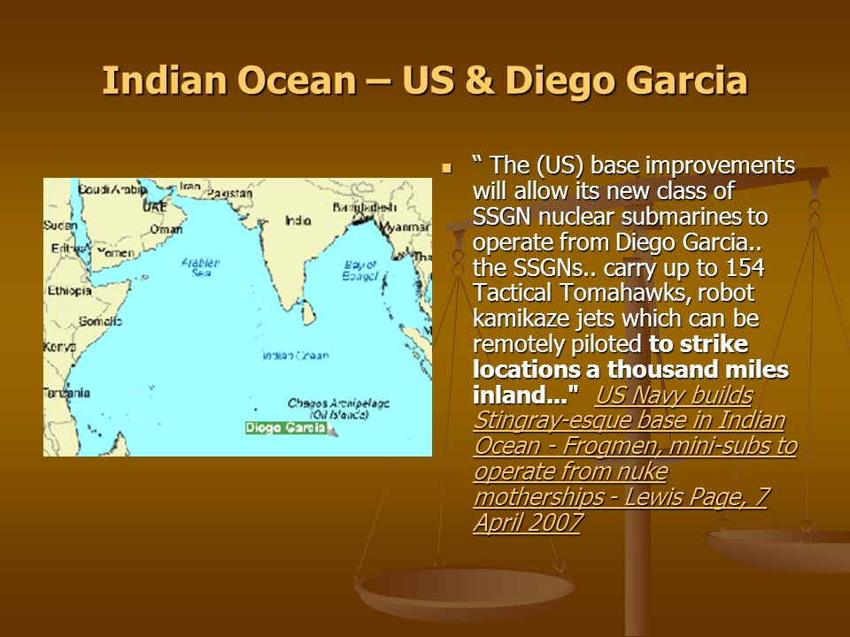 Indian Ocean – US & Diego Garcia The (US) base improvements will allow its new class of SSGN nuclear submarines to operate from Diego Garcia..