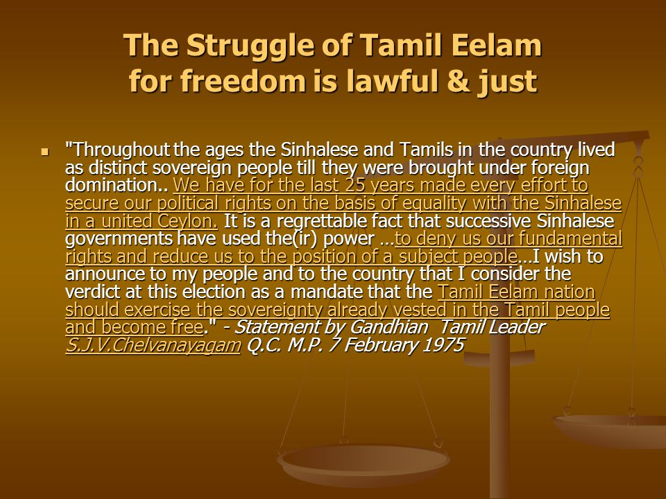 …in sum, the Struggle of Tamil Eelam for freedom is lawful & just …because it is about the democratic right of the people of Tamil Eelam to govern themselves in their homeland… and …because it is about the democratic right of the people of Tamil Eelam to govern themselves in their homeland… anddemocratic right of the people of Tamil Eelam to govern themselves in their homelanddemocratic right of the people of Tamil Eelam to govern themselves in their homeland because it is about reversion of sovereignty - a sovereignty that the Tamil people enjoyed before the British unified the administration of the island of Sri Lanka in 1833.