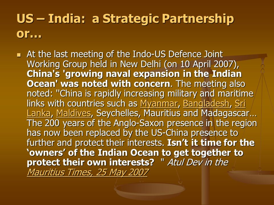 US – India: a Strategic Partnership or… At the last meeting of the Indo-US Defence Joint Working Group held in New Delhi (on 10 April 2007), China s growing naval expansion in the Indian Ocean was noted with concern.