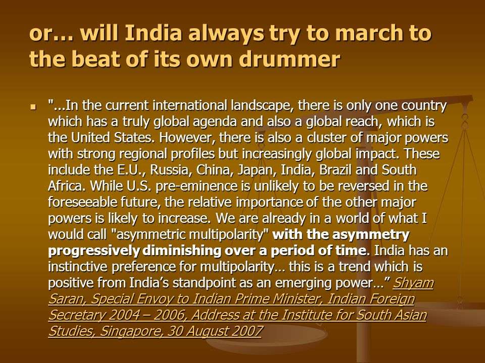 or… will India always try to march to the beat of its own drummer ...In the current international landscape, there is only one country which has a truly global agenda and also a global reach, which is the United States.