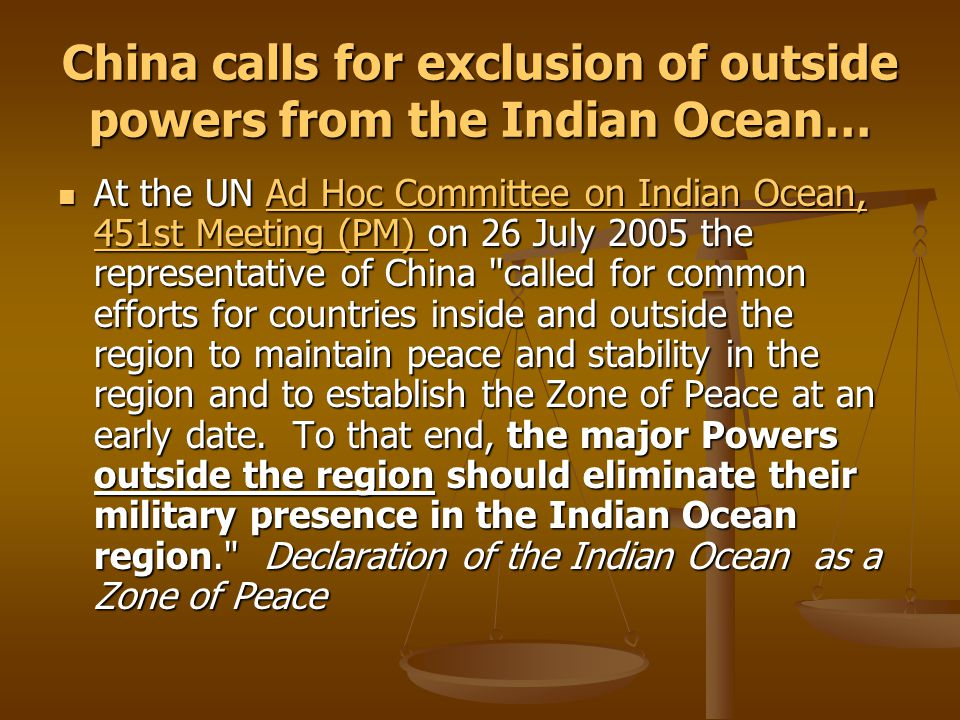 China calls for exclusion of outside powers from the Indian Ocean… At the UN Ad Hoc Committee on Indian Ocean, 451st Meeting (PM) on 26 July 2005 the representative of China called for common efforts for countries inside and outside the region to maintain peace and stability in the region and to establish the Zone of Peace at an early date.