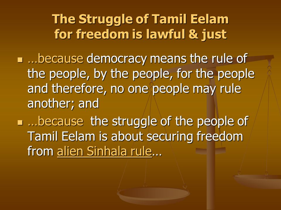 The Struggle of Tamil Eelam for freedom is lawful & just …because democracy means the rule of the people, by the people, for the people and therefore, no one people may rule another; and …because democracy means the rule of the people, by the people, for the people and therefore, no one people may rule another; and …because the struggle of the people of Tamil Eelam is about securing freedom from alien Sinhala rule… …because the struggle of the people of Tamil Eelam is about securing freedom from alien Sinhala rule…alien Sinhala rulealien Sinhala rule