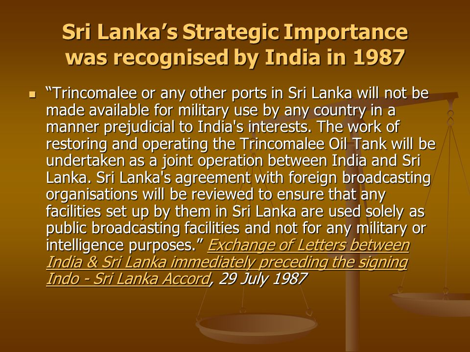 Sri Lanka's Strategic Importance was recognised by India in 1987 Trincomalee or any other ports in Sri Lanka will not be made available for military use by any country in a manner prejudicial to India s interests.