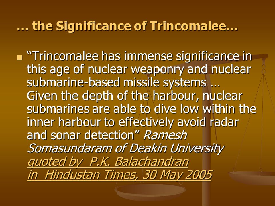 … the Significance of Trincomalee… Trincomalee has immense significance in this age of nuclear weaponry and nuclear submarine-based missile systems … Given the depth of the harbour, nuclear submarines are able to dive low within the inner harbour to effectively avoid radar and sonar detection Ramesh Somasundaram of Deakin University quoted by P.K.