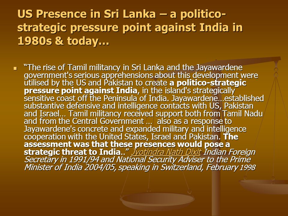 US Presence in Sri Lanka – a politico- strategic pressure point against India in 1980s & today… The rise of Tamil militancy in Sri Lanka and the Jayawardene government s serious apprehensions about this development were utilised by the US and Pakistan to create a politico-strategic pressure point against India, in the island s strategically sensitive coast off the Peninsula of India.