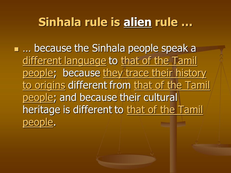 Sinhala rule is alien rule … … because the Sinhala people speak a different language to that of the Tamil people; because they trace their history to origins different from that of the Tamil people; and because their cultural heritage is different to that of the Tamil people.