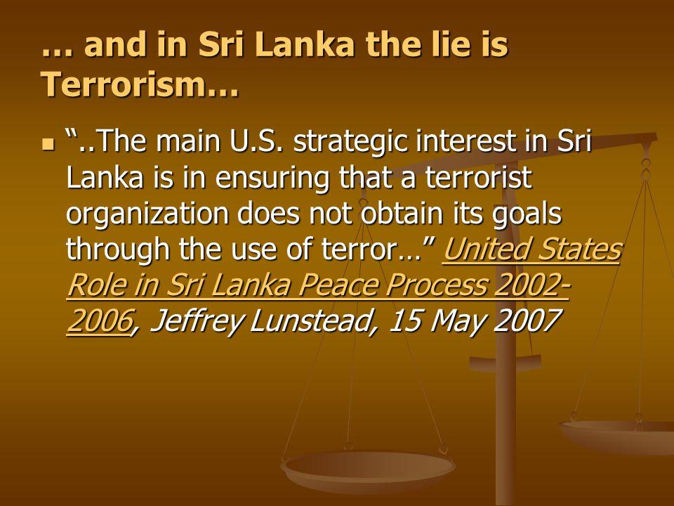 "… and in Sri Lanka the lie is Terrorism… ""..The main U.S. strategic interest in Sri Lanka is in ensuring that a terrorist organization does not obtain"