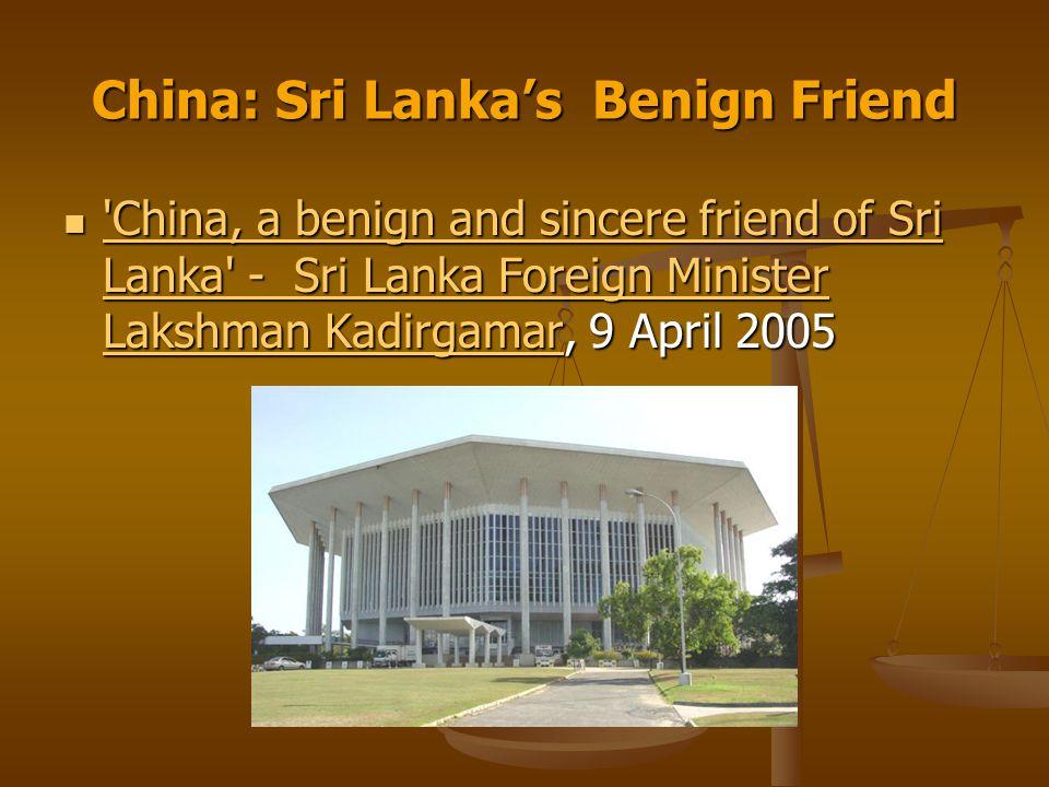 China: Sri Lanka's Benign Friend China, a benign and sincere friend of Sri Lanka - Sri Lanka Foreign Minister Lakshman Kadirgamar, 9 April 2005 China, a benign and sincere friend of Sri Lanka - Sri Lanka Foreign Minister Lakshman Kadirgamar, 9 April 2005 China, a benign and sincere friend of Sri Lanka - Sri Lanka Foreign Minister Lakshman Kadirgamar China, a benign and sincere friend of Sri Lanka - Sri Lanka Foreign Minister Lakshman Kadirgamar