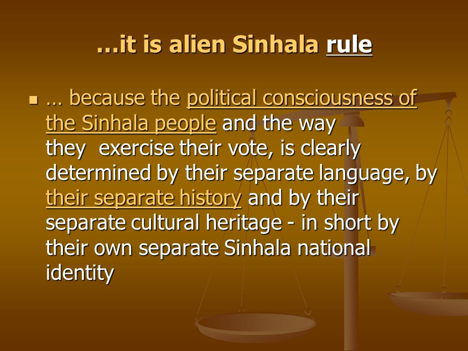 …it is alien Sinhala rule … because the political consciousness of the Sinhala people and the way they exercise their vote, is clearly determined by t