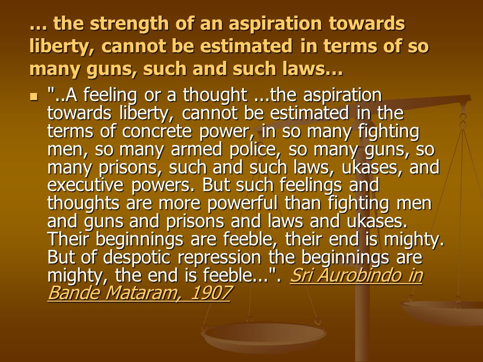 … the strength of an aspiration towards liberty, cannot be estimated in terms of so many guns, such and such laws… ..A feeling or a thought...the aspiration towards liberty, cannot be estimated in the terms of concrete power, in so many fighting men, so many armed police, so many guns, so many prisons, such and such laws, ukases, and executive powers.
