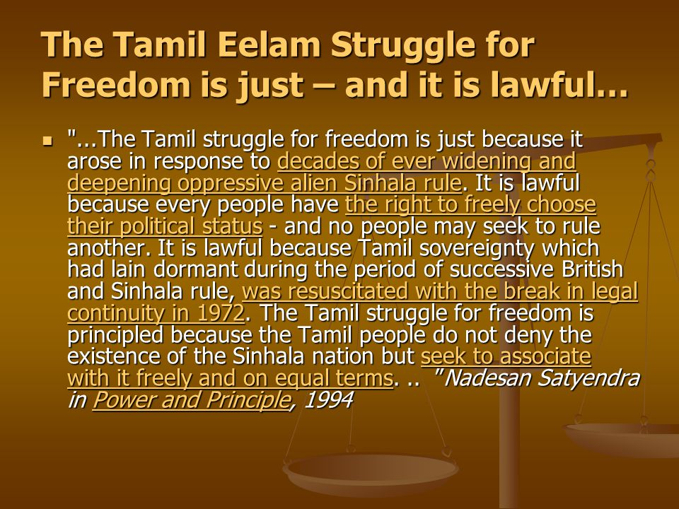 The Tamil Eelam Struggle for Freedom is just – and it is lawful… ...The Tamil struggle for freedom is just because it arose in response to decades of ever widening and deepening oppressive alien Sinhala rule.
