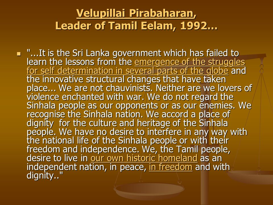 Velupillai PirabaharanVelupillai Pirabaharan, Leader of Tamil Eelam, 1992… Velupillai Pirabaharan ...It is the Sri Lanka government which has failed to learn the lessons from the emergence of the struggles for self determination in several parts of the globe and the innovative structural changes that have taken place...