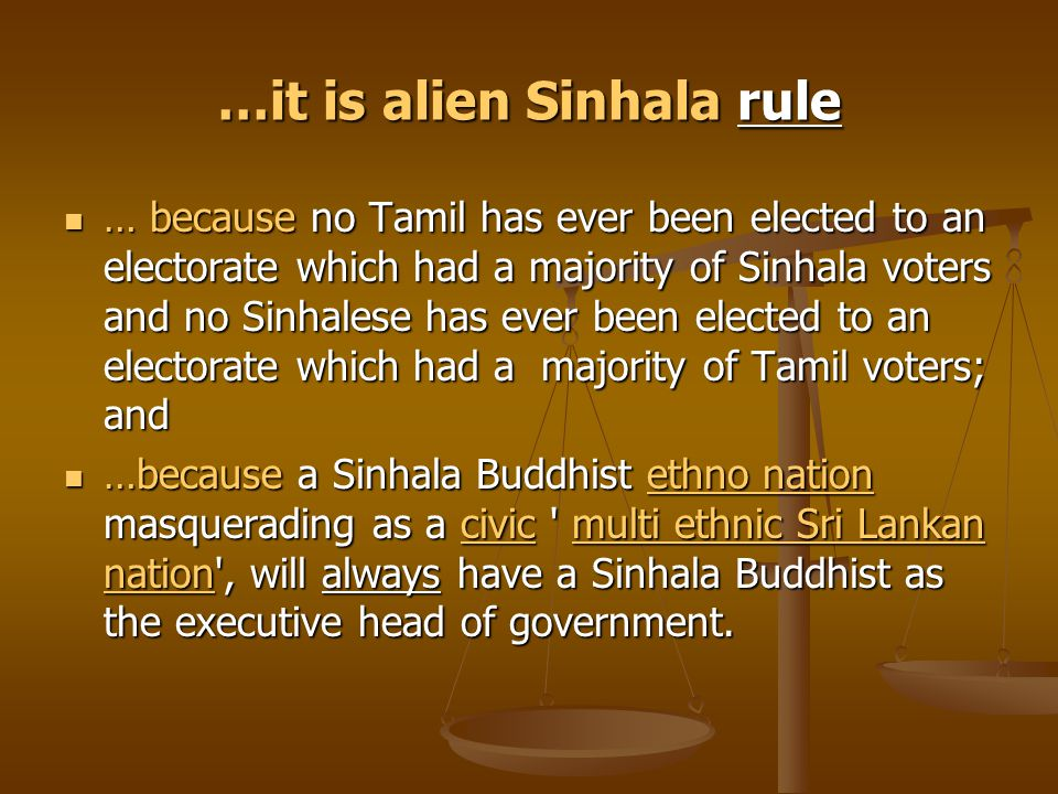 …it is alien Sinhala rule … because no Tamil has ever been elected to an electorate which had a majority of Sinhala voters and no Sinhalese has ever been elected to an electorate which had a majority of Tamil voters; and … because no Tamil has ever been elected to an electorate which had a majority of Sinhala voters and no Sinhalese has ever been elected to an electorate which had a majority of Tamil voters; and …because a Sinhala Buddhist ethno nation masquerading as a civic multi ethnic Sri Lankan nation , will always have a Sinhala Buddhist as the executive head of government.