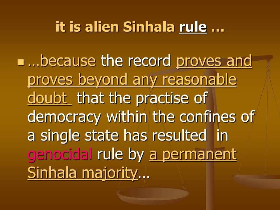 it is alien Sinhala rule … …because the record proves and proves beyond any reasonable doubt that the practise of democracy within the confines of a s