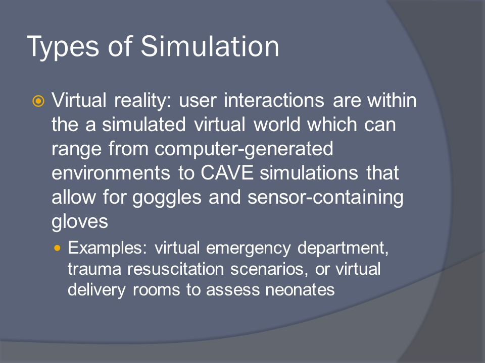 Types of Simulation  Virtual reality: user interactions are within the a simulated virtual world which can range from computer-generated environments to CAVE simulations that allow for goggles and sensor-containing gloves Examples: virtual emergency department, trauma resuscitation scenarios, or virtual delivery rooms to assess neonates