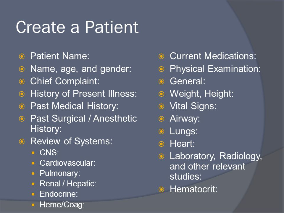 Create a Patient  Patient Name:  Name, age, and gender:  Chief Complaint:  History of Present Illness:  Past Medical History:  Past Surgical / Anesthetic History:  Review of Systems: CNS: Cardiovascular: Pulmonary: Renal / Hepatic: Endocrine: Heme/Coag:  Current Medications:  Physical Examination:  General:  Weight, Height:  Vital Signs:  Airway:  Lungs:  Heart:  Laboratory, Radiology, and other relevant studies:  Hematocrit: