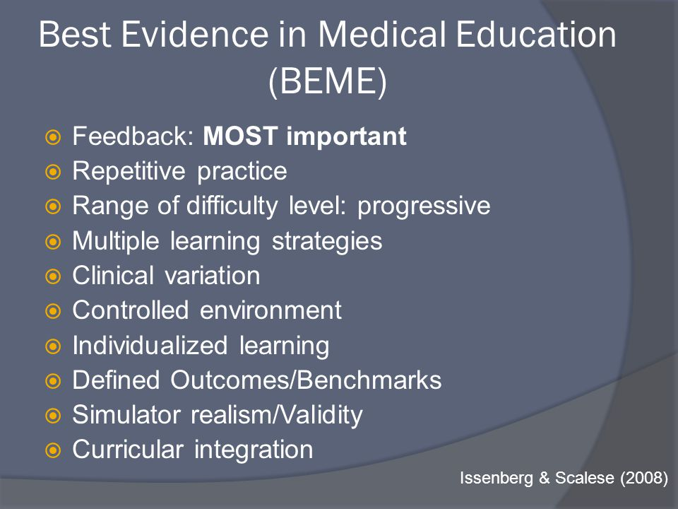Best Evidence in Medical Education (BEME)  Feedback: MOST important  Repetitive practice  Range of difficulty level: progressive  Multiple learning strategies  Clinical variation  Controlled environment  Individualized learning  Defined Outcomes/Benchmarks  Simulator realism/Validity  Curricular integration Issenberg & Scalese (2008)