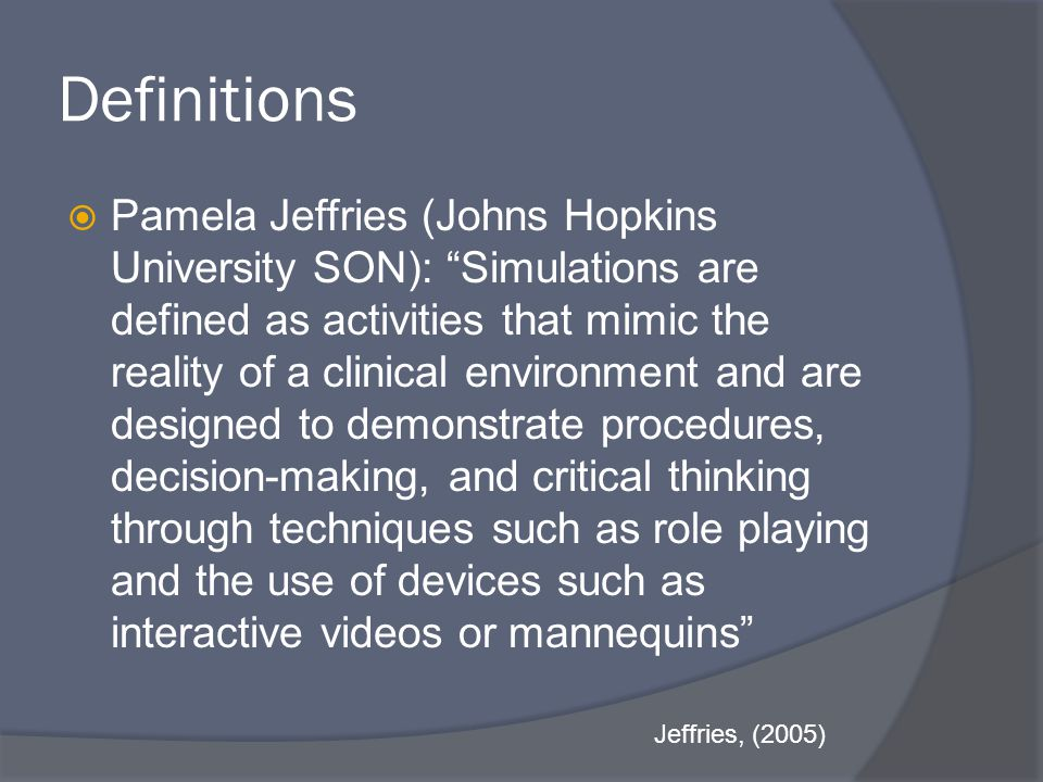 Definitions  Pamela Jeffries (Johns Hopkins University SON): Simulations are defined as activities that mimic the reality of a clinical environment and are designed to demonstrate procedures, decision-making, and critical thinking through techniques such as role playing and the use of devices such as interactive videos or mannequins Jeffries, (2005)
