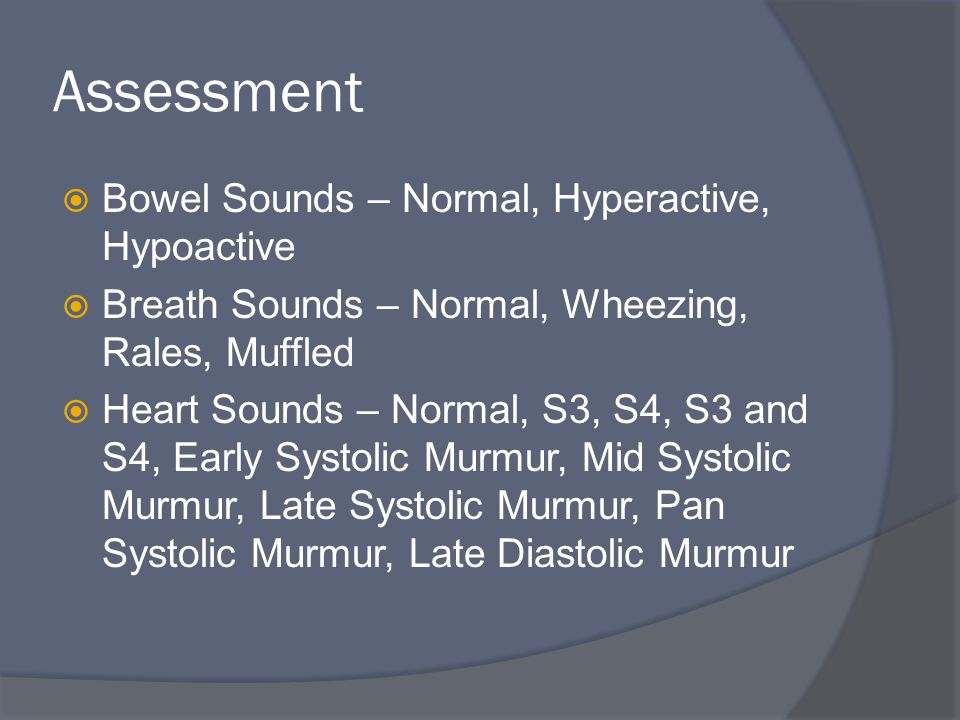 Assessment  Bowel Sounds – Normal, Hyperactive, Hypoactive  Breath Sounds – Normal, Wheezing, Rales, Muffled  Heart Sounds – Normal, S3, S4, S3 and S4, Early Systolic Murmur, Mid Systolic Murmur, Late Systolic Murmur, Pan Systolic Murmur, Late Diastolic Murmur