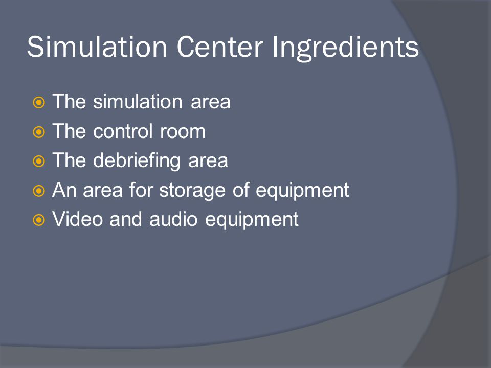 Simulation Center Ingredients  The simulation area  The control room  The debriefing area  An area for storage of equipment  Video and audio equipment
