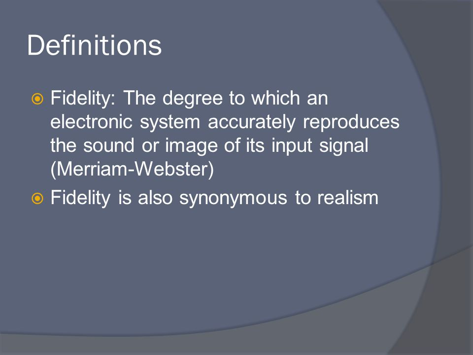 Definitions  Fidelity: The degree to which an electronic system accurately reproduces the sound or image of its input signal (Merriam-Webster)  Fidelity is also synonymous to realism
