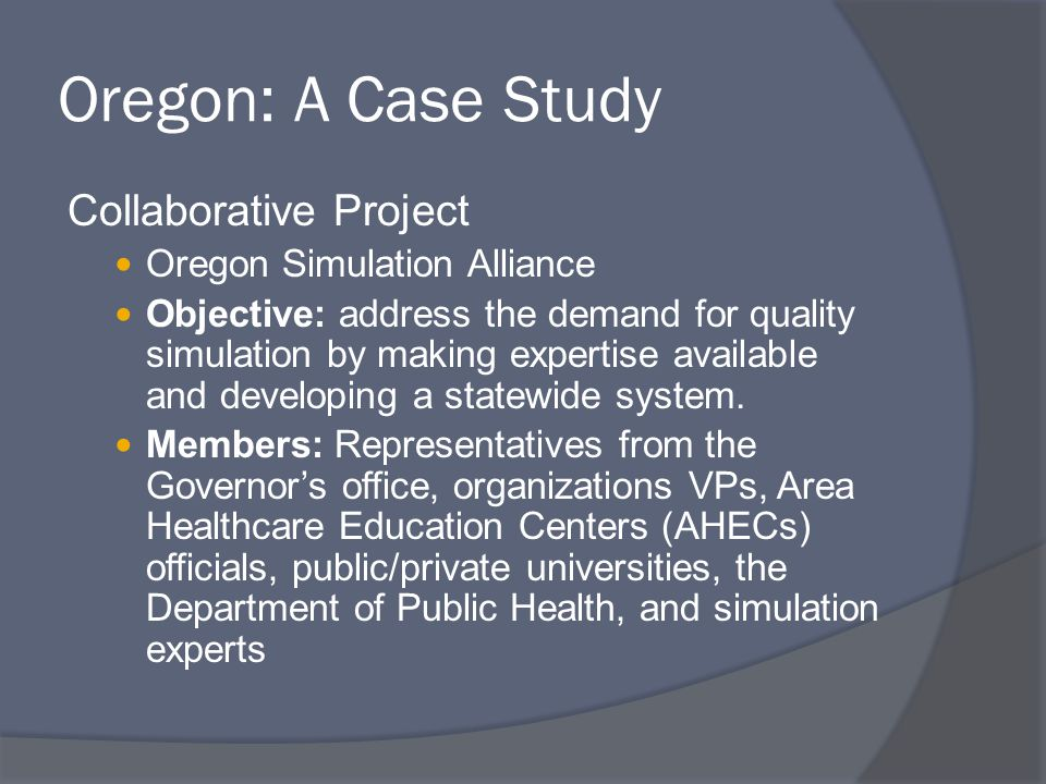 Oregon: A Case Study Collaborative Project Oregon Simulation Alliance Objective: address the demand for quality simulation by making expertise available and developing a statewide system.