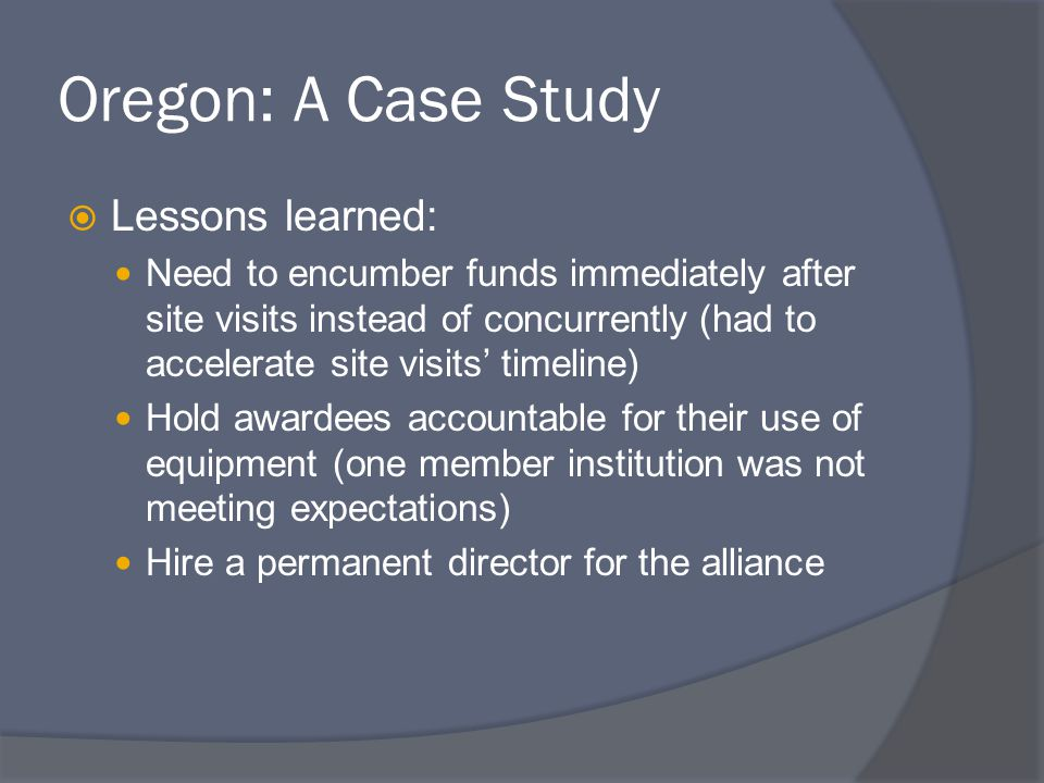 Oregon: A Case Study  Lessons learned: Need to encumber funds immediately after site visits instead of concurrently (had to accelerate site visits' timeline) Hold awardees accountable for their use of equipment (one member institution was not meeting expectations) Hire a permanent director for the alliance