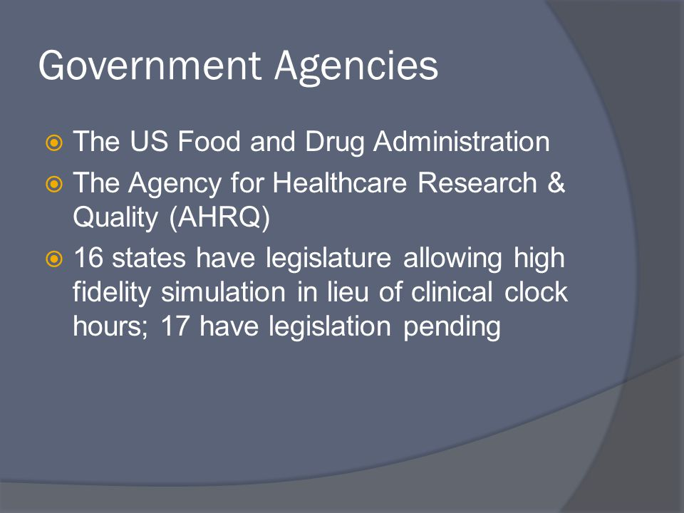 Government Agencies  The US Food and Drug Administration  The Agency for Healthcare Research & Quality (AHRQ)  16 states have legislature allowing high fidelity simulation in lieu of clinical clock hours; 17 have legislation pending