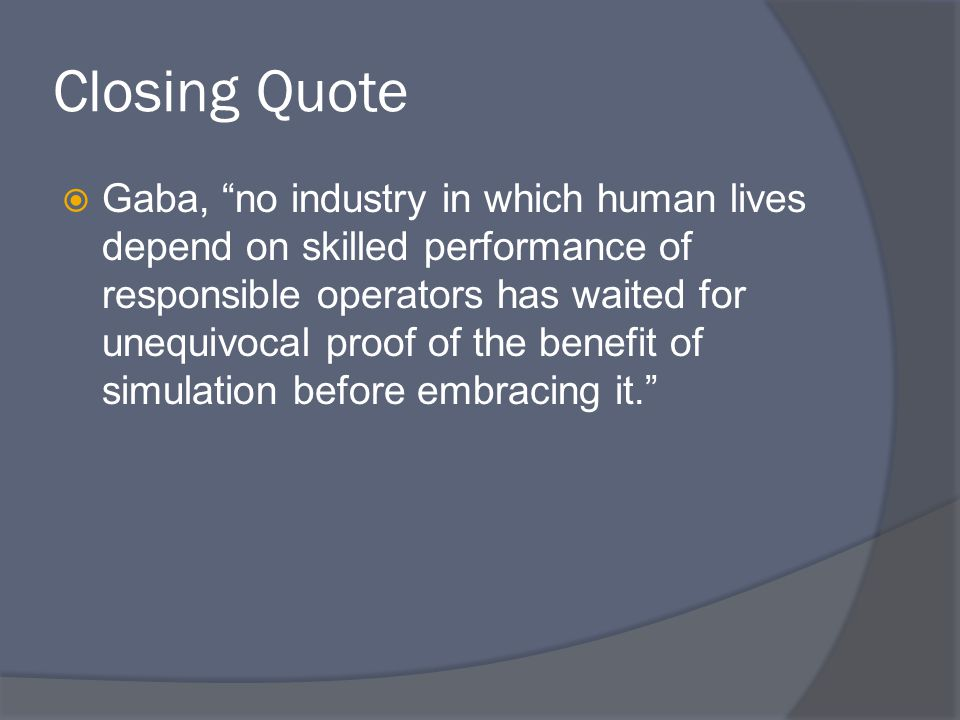 Closing Quote  Gaba, no industry in which human lives depend on skilled performance of responsible operators has waited for unequivocal proof of the benefit of simulation before embracing it.